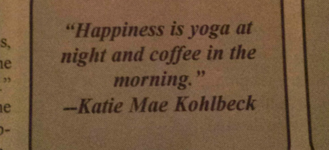 """Happiness is yoga at night and coffee in the morning."" -Katie Mae Kohlbeck"